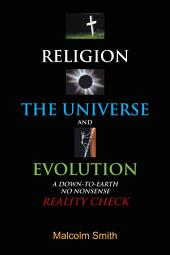 RELIGION, THE UNIVERSE AND EVOLUTION: A DOWN-TO-EARTH, NO NONSENSE REALITY CHECK