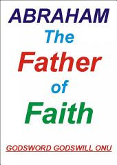 Abraham, the Father of Faith: The Life of Abraham