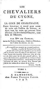 Les chevaliers du cygne, ou la cour de Charlemagne: Conte historique et moral pour servir de suite aux Veillées du château, et dont tous les traits qui peuvent faire allusion à la Révolution Française, sont tirés de l'histoire, Volume1