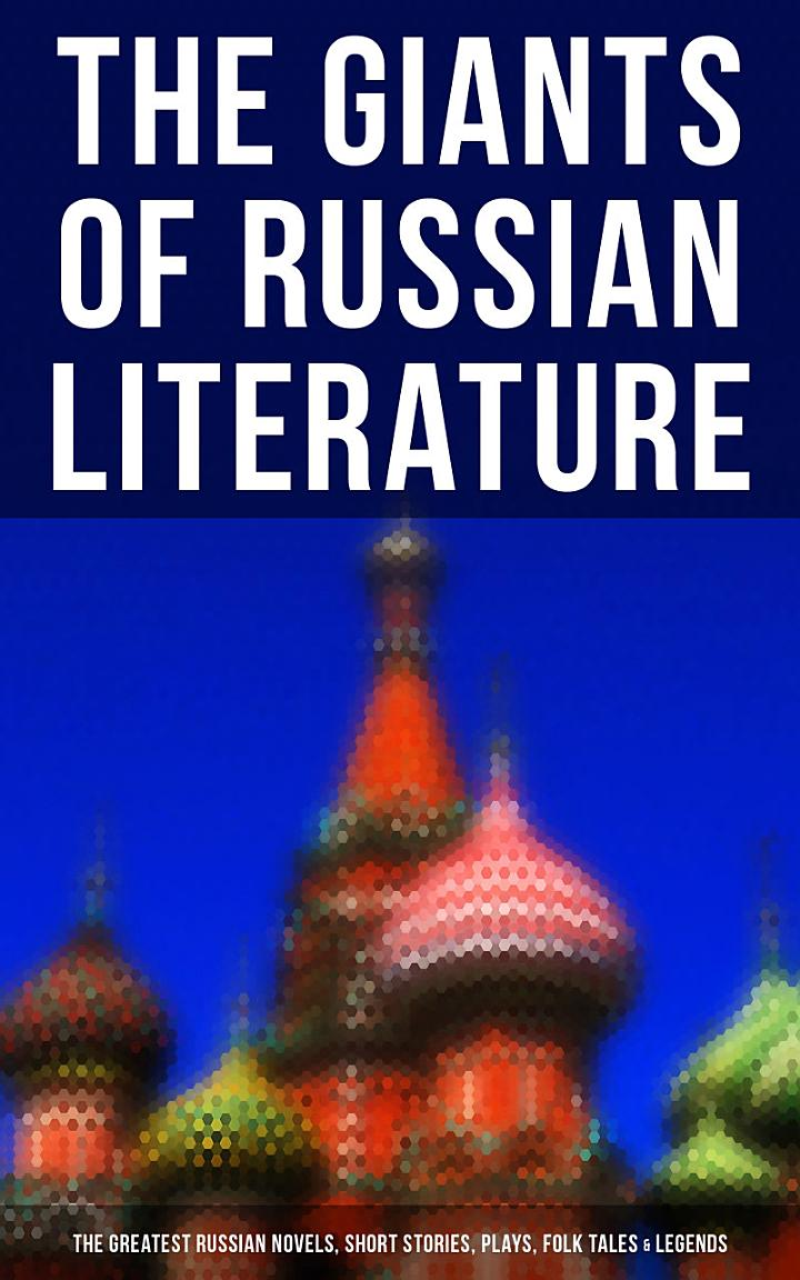 The Giants of Russian Literature: The Greatest Russian Novels, Stories, Plays, Folk Tales & Legends