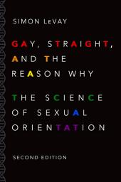 Gay, Straight, and the Reason Why: The Science of Sexual Orientation, Edition 2