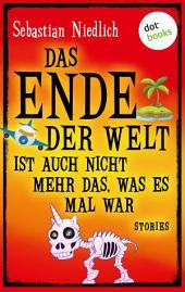 Das Ende der Welt ist auch nicht mehr das, was es mal war: Stories