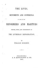The Lives, Sentiments and Sufferings of Some of the Reformers and Martyrs Before, Since and Independent of the Lutheran Reformation