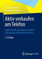 Aktiv verkaufen am Telefon: Interessenten gewinnen, Kunden überzeugen, Abschlüsse erzielen, Ausgabe 2