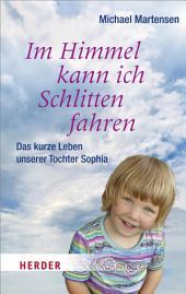 Im Himmel kann ich Schlitten fahren: Das kurze Leben unserer Tochter Sophia