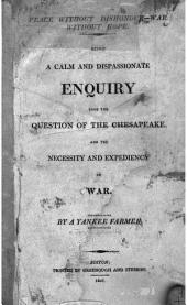 Peace Without Dishonour--war Without Hope: Being a Calm and Dispassionate Enquiry Into the Question of the Chesapeake, and the Necessity and Expediency of War