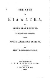 The Myth of Hiawatha: And Other Oral Legends, Mythologic and Allegoric, of the North American Indians