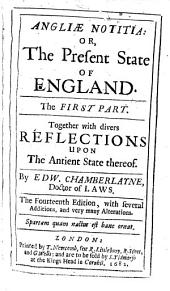Angliae Notitia: Or, The Present State of England: Together with Divers Reflections Upon The Antient State Thereof, Volume 1