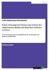 Kann schwangeren Frauen zum Schutz des ungeborenen Kindes das Rauchen verboten werden?: Untersuchung zum Gesundheitsrecht am Beispiel des Kantons Basel-Stadt