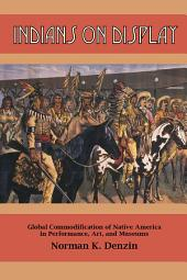 Indians on Display: Global Commodification of Native America in Performance, Art, and Museums