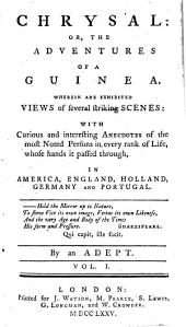 Chrysal: Or, The Adventures Of A Guinea. Wherein Are Exhibited Views of Several Striking Scenes: With Curious and Interesting Anecdotes of the Most Noted Persons in Every Rank of Life, Whole Hands it Passed Through, In America, England, Holland, Germany And Portugal, Volume 1