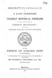 Descriptive Catalogue of a Loan Exhibition of Canadian Historical Portraits and Other Objects Relating to Canadian Archaeology: Held in the Natural History Society's Building by the Numismatic and Antiquarian Society of Montreal, in Commemoration of the 25th Anniversary of the Foundation of the Society, on Thursday, December 15th 1887 and Following Days