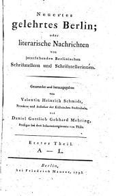 Neuestes gelehrtes Berlin, oder literarische Nachrichten von jetztlebenden Berlinischen Schriftstellern und Schriftstellerinnen: A - L. Erster Theil, Band 1