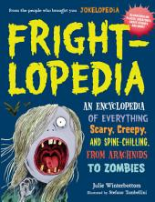 Frightlopedia: An Encyclopedia of Everything Scary, Creepy, and Spine-Chilling, from Arachnids to Zombies