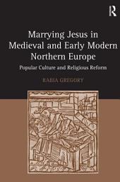 Marrying Jesus in Medieval and Early Modern Northern Europe: Popular Culture and Religious Reform