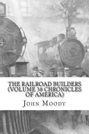 The Railroad Builders (Volume 38 Chronicles of America)