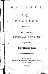 Ulysses: A Tragedy. Of Five Acts. Written by Nicholas Rowe, Esq. As Performed at the Theatres Royal
