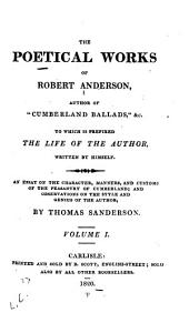 "The Poetical Works of Robert Anderson, Author of ""Cumberland Ballads"", &c: To which is Prefixed the Life of the Author, Written by Himself : An Essay on the Character, Manners, and Customs of the Peasantry of Cumberland; and Observations on the Style and Genius of the Author, by Thomas Sanderson, Volume 1"