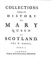 Collections Relating to the History of Mary, Queen of Scotland: Containing a Great Number of Original Papers Never Before Printed. Also a Few Scarce Pieces Reprinted, Taken from the Best Copies, Volume 4