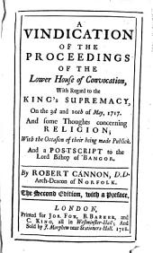 A Vindication of the Proceedings of the Lower House of Convocation, with Regard to the King's Supremacy,: On the 3d and 10th of May, 1717. And Some Thoughts Concerning Religion; with the Occasion of Their Being Made Publick. And a Postscript to the Lord Bishop of Bangor, Volume 5