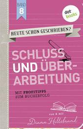HEUTE SCHON GESCHRIEBEN? - Band 8: Schluss und Überarbeitung: Mit Profitipps zum Bucherfolg