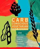 Carb Conscious Vegetarian: 150 Delicious Recipes for a Healthy Lifestyle
