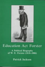 Education Act Forster: A Political Biography of W.E. Forster (1818-1886)