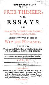 The Free-thinker: Or, Essays on Ignorance, Superstition, Bigotry, Enthusiasm, Craft, &c. : Intermixed with Several Pieces of Wit and Humour : Design'd to Restore the Deluded Part of Mankind to the Use of Reason and Common Sense : in Three Volumes, Volume 2