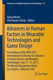 Advances in Human Factors in Wearable Technologies and Game Design: Proceedings of the AHFE 2017 International Conference on Advances in Human Factors and Wearable Technologies, July 17-21, 2017, The Westin Bonaventure Hotel, Los Angeles, California, USA