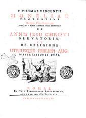 F. Thomae Vincentii Moneliae Florentini... De annis Jesu Christi Servatoris, et de religione utriusque Philippi Aug. dissertationes duae