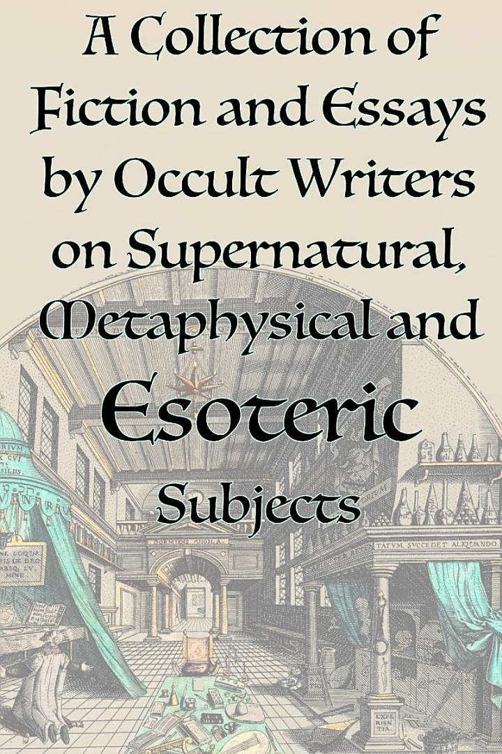 A Collection of Fiction and Essays by Occult Writers on Supernatural, Metaphysical and Esoteric Subjects