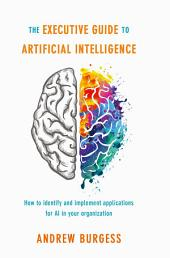 The Executive Guide to Artificial Intelligence: How to identify and implement applications for AI in your organization