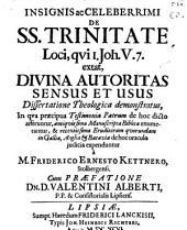 Insignis ac celeberrimi de SS. trinitate loci, qui I. Joh. V, 7. extat, divina autoritas sensus et usus dissertatione theol. demonstratus