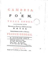 Cambria: A Poem, in Three Books: Illustrated with Historical, Critical & Explanatory Notes. Humbly Inscribed to ... Prince George. By Richard Rolt