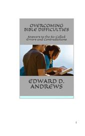 OVERCOMING BIBLE DIFFICULTIES: Answers to the So-Called Errors and Contradictions