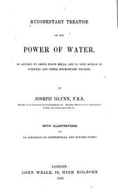Rudimentary Treatise on the Power of Water, as Applied to Drive Flour Mills, and to Give Motion to Turbines and Other Hydrostatic Engines with Illustrations, and an Appendix on Centrifugal and Rotary Pumps by Joseph Glynn