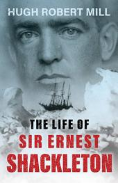 The Life of Sir Ernest Shackleton
