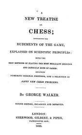 A New Treatise on Chess: Containing the Rudiments of the Game Explained on Scientific Principles, with the Best Methods of Playing the Most Brilliant Openings and Difficult Ends of Games, Including Numerous Original Positions, and a Selection of Fifty New Chess Problems
