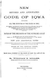 New Revised and Annotated Code of Iowa: Containing All the Statutes of the State of Iowa of a General and Permanent Nature in Force July 4, 1884, Being the Code of 1873, as Amended by Statutes Passed by the General Assembly at Its Subsequent Sessions, Including the Twentieth, and All the General and Permanent Statutes Passed Since 1873, Suitably Arranged, Together with Full Notes of the Decisions of the Supreme Court of the State Upon the Various Provisions and Subjects of the Statutes Down to and Including Vol. 51, Iowa Reports, and Also a Supplement Containing New and Additional Notes of Decisions Down to and Including Vol. 61, Iowa Reports, and Many Additional Notes of Decisions Found in Prior Volumes, Containing Also the Rules of the Supreme Court and the Organic Laws of the Territory and State