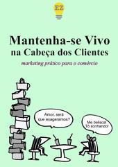 Mantenha-se Vivo na Cabeça dos Clientes: Marketing prático para o comerciante