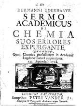 Hermanni Boerhaave Sermo academicus de chemia suos errores expurgante: quem habuit, quum chemiae professionem in Academiâ Lugduno-Batavâ auspicaretur : XXI. Septembris 1718