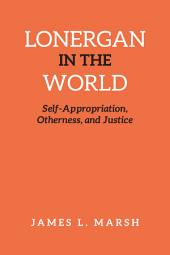 Lonergan in the World: Self-Appropriation, Otherness, and Justice
