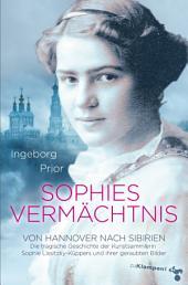Sophies Vermächtnis: Von Hannover nach Sibirien. Die tragische Geschichte der Kunstsammlerin Sophie Lissitzky-Küppers und ihrer geraubten Bilder