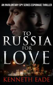 To Russia for Love: An Involuntary Spy Thriller