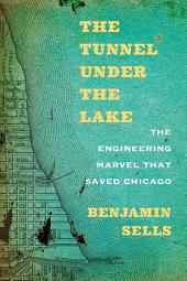 The Tunnel under the Lake: The Engineering Marvel That Saved Chicago