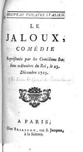Le Jaloux: Comédie : Représentée par les Comédiens Italiens ordinaires du Roi, le 23. Décembre 1723