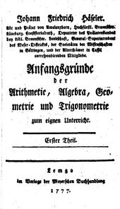 Anfangsgründe der Arithmetic, Algebra, Geometrie und Trigonometrie: Band 1