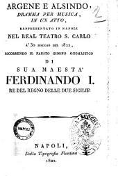 Argene e Alsindo, dramma per musica, in un atto, rappresentato in Napoli nel Real Teatro S. Carlo a' 30 maggio del 1822, ricorrendo il fausto giorno onomastico di sua Maestà Ferdinando 1. Re del Regno delle Due Sicilie [il dramma è del sig. Schmidt