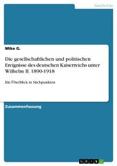 Die gesellschaftlichen und politischen Ereignisse des deutschen Kaiserreichs unter Wilhelm II. 1890-1918: Ein Überblick in Stichpunkten