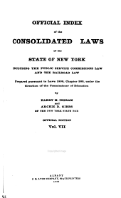 The Consolidated Laws of the State of New York: Prepared Pursuant to Laws 1904, Chapter 664, by the Board of Statutory Consolidation, Passed at the One Hundred and Thirty-second Session of the Legislature Begun January 6, 1909, and Ended April 30, 1909, in the City of Albany as Amended by the Legislature of 1909, Together with the Public Service Commissions Law and the Railroad Law, and Published by the State Under the Supervision of the Board Pursuan to Laws 1909, Volume 7